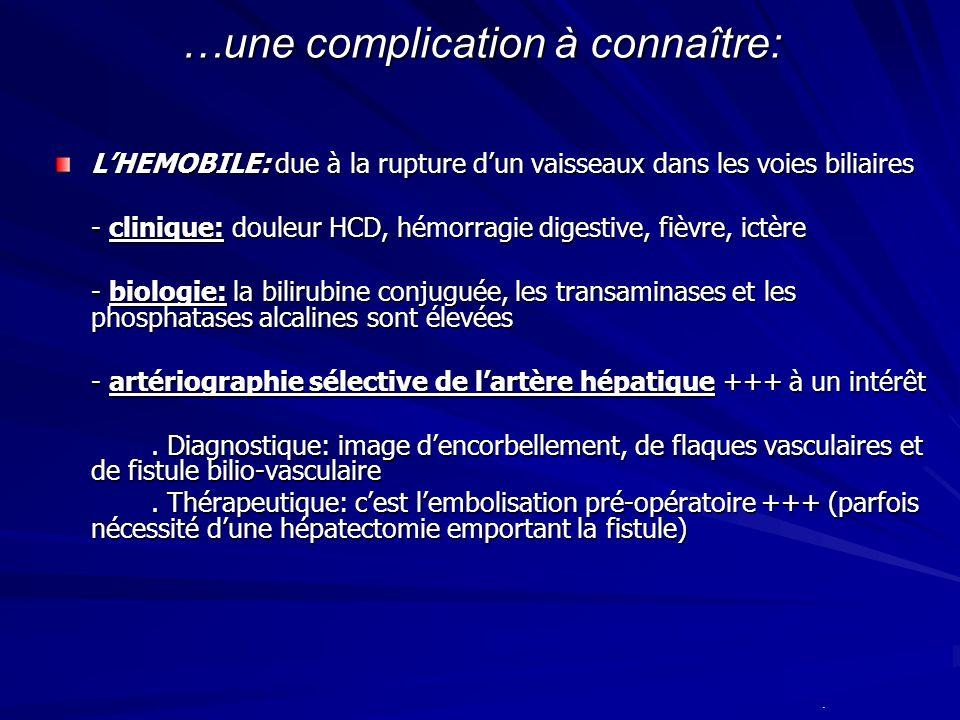 …une complication à connaître: LHEMOBILE: due à la rupture dun vaisseaux dans les voies biliaires - clinique: douleur HCD, hémorragie digestive, fièvr
