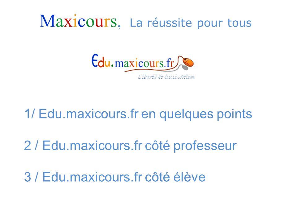 1/ Edu.maxicours.fr en quelques points 2 / Edu.maxicours.fr côté professeur 3 / Edu.maxicours.fr côté élève Maxicours, La réussite pour tous Liberté e