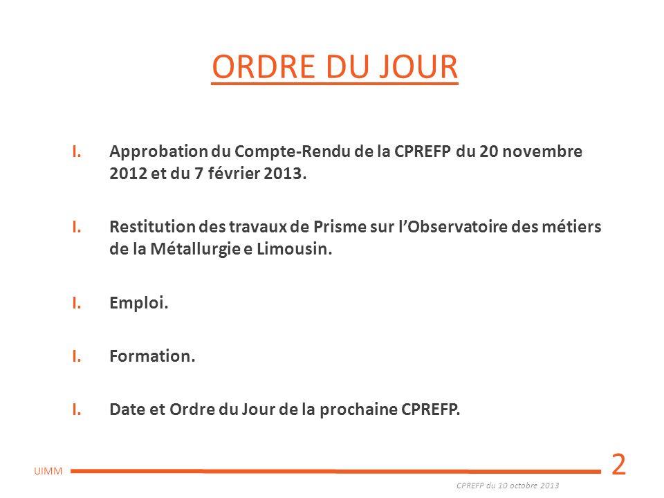 CPREFP du 10 octobre 2013 UIMM ORDRE DU JOUR I.Approbation du Compte-Rendu de la CPREFP du 20 novembre 2012 et du 7 février 2013. I.Restitution des tr