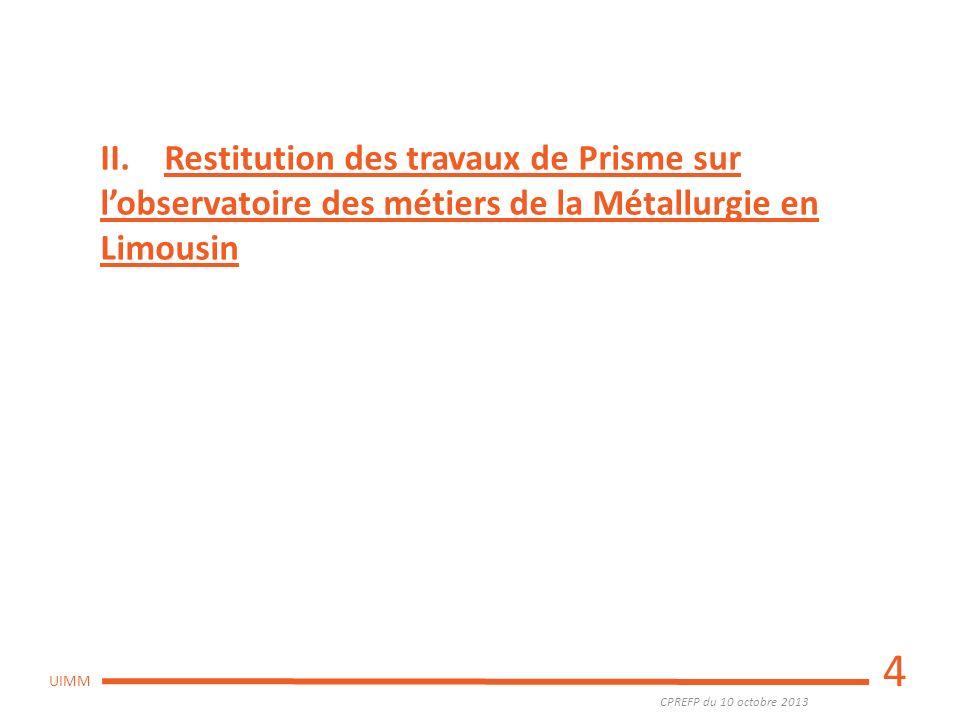 CPREFP du 10 octobre 2013 UIMM 4 II. Restitution des travaux de Prisme sur lobservatoire des métiers de la Métallurgie en Limousin