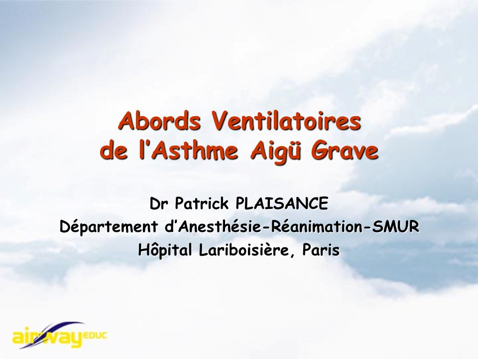 Abords Ventilatoires de lAsthme Aigü Grave Dr Patrick PLAISANCE Département dAnesthésie-Réanimation-SMUR Hôpital Lariboisière, Paris