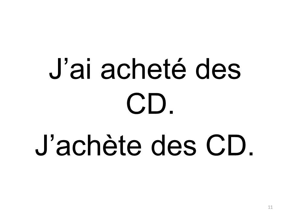 Jai acheté des CD. Jachète des CD. 11