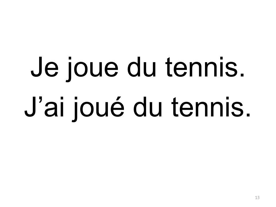 Je joue du tennis. Jai joué du tennis. 13