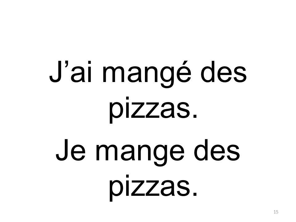 Jai mangé des pizzas. Je mange des pizzas. 15