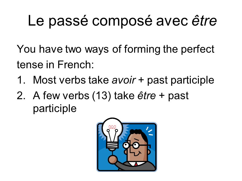 Le passé composé avec être You have two ways of forming the perfect tense in French: 1.Most verbs take avoir + past participle 2.A few verbs (13) take