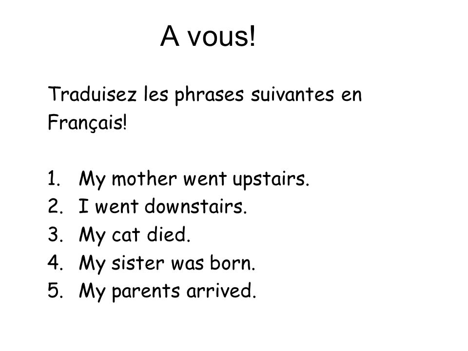 A vous! Traduisez les phrases suivantes en Français! 1.My mother went upstairs. 2.I went downstairs. 3.My cat died. 4.My sister was born. 5.My parents