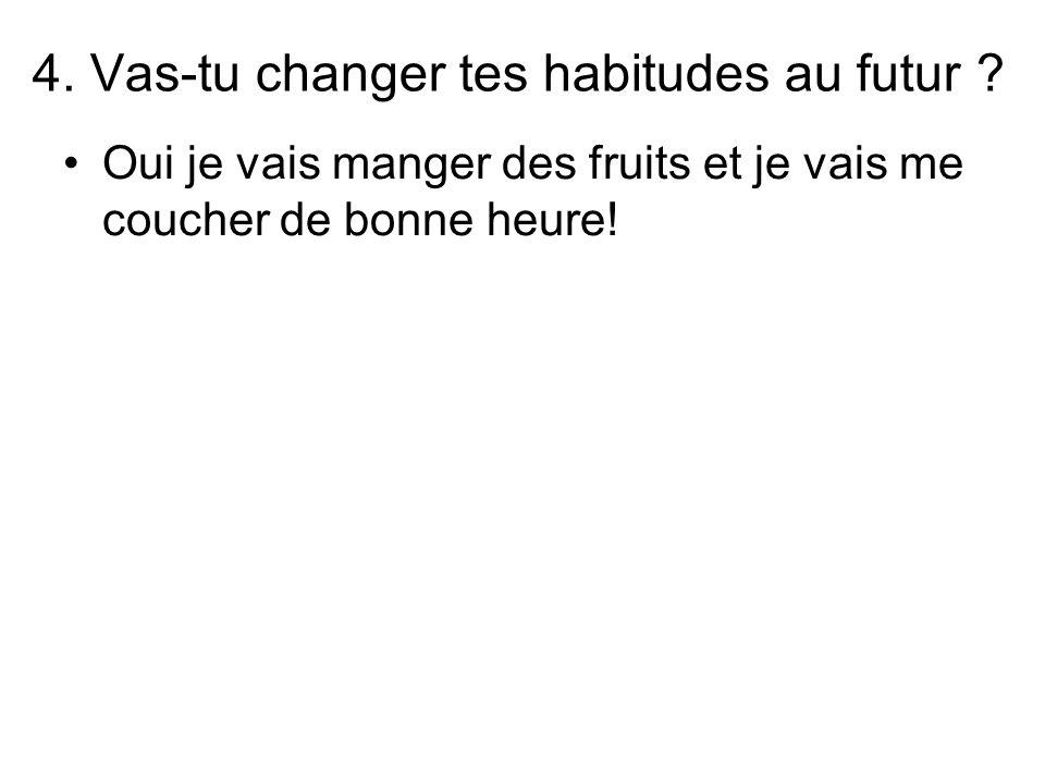 4. Vas-tu changer tes habitudes au futur ? Oui je vais manger des fruits et je vais me coucher de bonne heure!