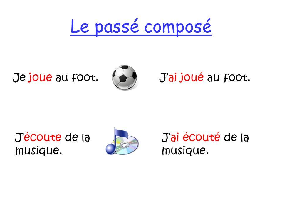 Le passé composé Je joue au foot.Jai joué au foot. Jai écouté de la musique. Jécoute de la musique.