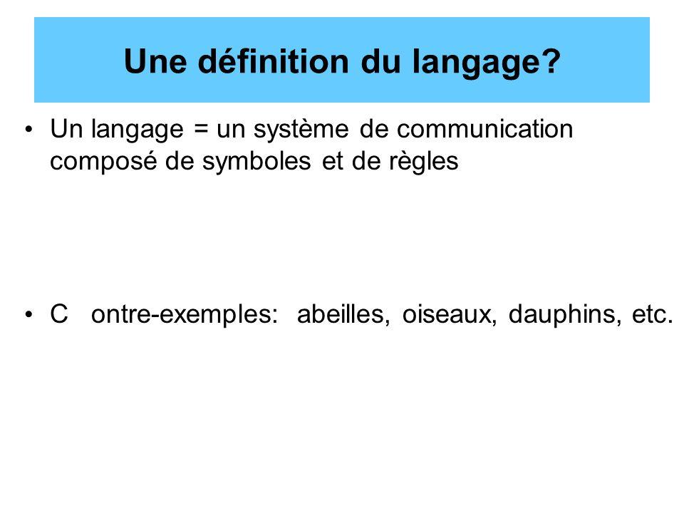 Une définition du langage? Un langage = un système de communication composé de symboles et de règles C ontre-exemples: abeilles, oiseaux, dauphins, et