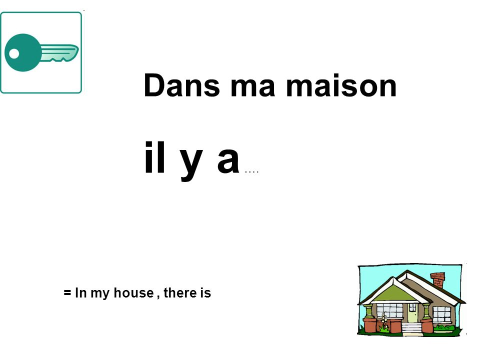 Dans ma maison il y a …. = In my house, there is