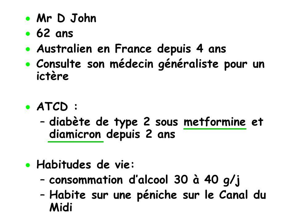 Mr D John 62 ans Australien en France depuis 4 ans Consulte son médecin généraliste pour un ictère ATCD : –diabète de type 2 sous metformine et diamic