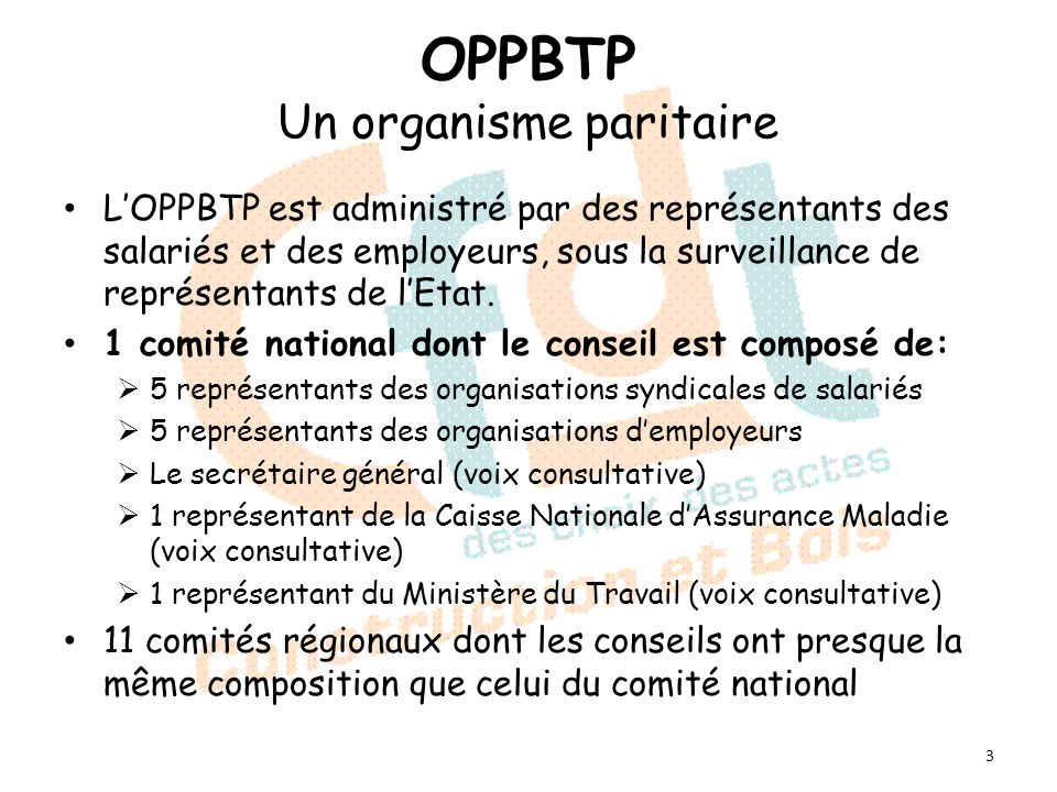 OPPBTP Un organisme paritaire LOPPBTP est administré par des représentants des salariés et des employeurs, sous la surveillance de représentants de lEtat.