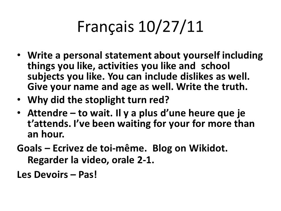 Français 10/27/11 Write a personal statement about yourself including things you like, activities you like and school subjects you like.