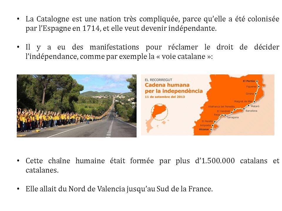 La Catalogne est une nation très compliquée, parce quelle a été colonisée par lEspagne en 1714, et elle veut devenir indépendante. Il y a eu des manif