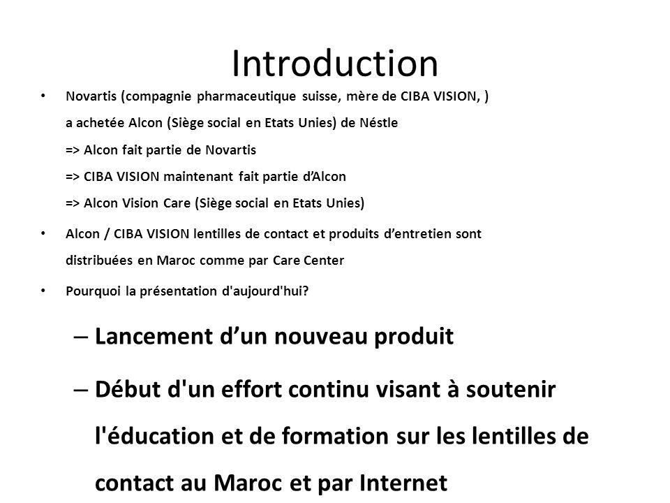 Introduction Novartis (compagnie pharmaceutique suisse, mère de CIBA VISION, ) a achetée Alcon (Siège social en Etats Unies) de Néstle => Alcon fait partie de Novartis => CIBA VISION maintenant fait partie dAlcon => Alcon Vision Care (Siège social en Etats Unies) Alcon / CIBA VISION lentilles de contact et produits dentretien sont distribuées en Maroc comme par Care Center Pourquoi la présentation d aujourd hui.