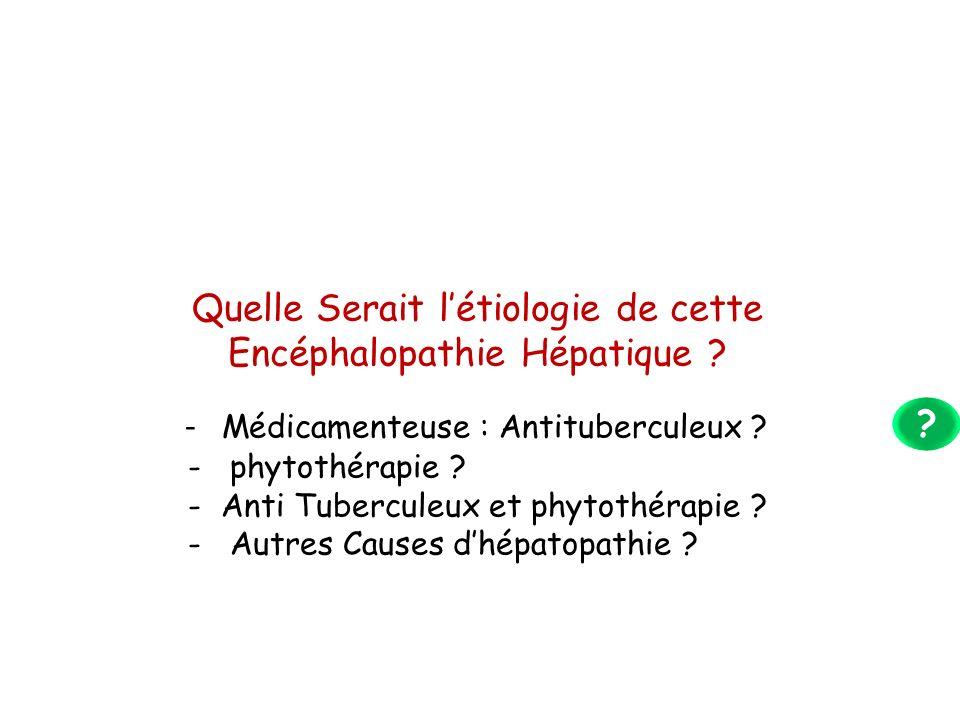Quelle Serait létiologie de cette Encéphalopathie Hépatique ? - Médicamenteuse : Antituberculeux ? - phytothérapie ? - Anti Tuberculeux et phytothérap