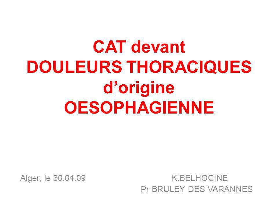 CAT devant DOULEURS THORACIQUES dorigine OESOPHAGIENNE Alger, le 30.04.09 K.BELHOCINE Pr BRULEY DES VARANNES