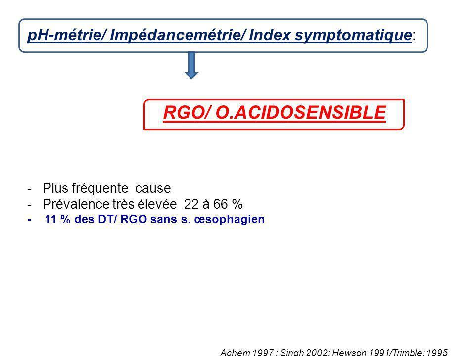 pH-métrie/ Impédancemétrie/ Index symptomatique: RGO/ O.ACIDOSENSIBLE - Plus fréquente cause - Prévalence très élevée 22 à 66 % - 11 % des DT/ RGO san