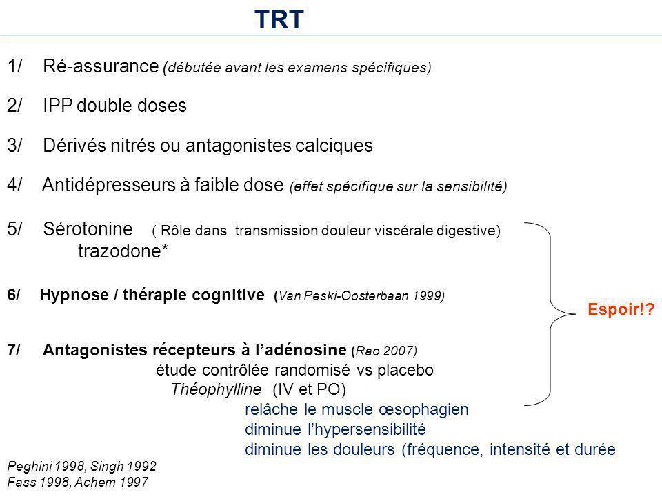 TRT 1/ Ré-assurance ( débutée avant les examens spécifiques) 2/ IPP double doses 3/ Dérivés nitrés ou antagonistes calciques 4/ Antidépresseurs à faib