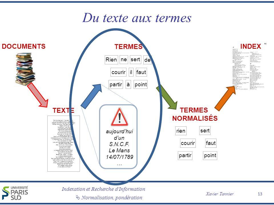 Indexation et Recherche d Information Xavier Tannier Normalisation, pondération Du texte aux termes 13 TEXTE Rien ne sert de courir; il faut partir à point : Le lièvre et la tortue en sont un témoignage.