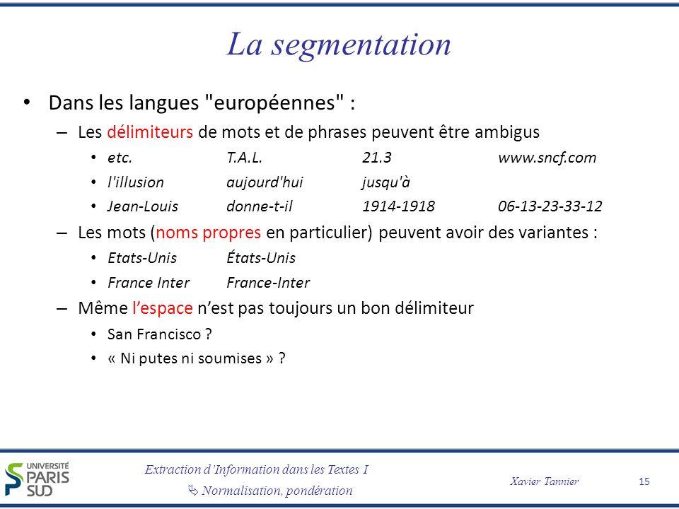 Extraction dInformation dans les Textes I Normalisation, pondération Xavier Tannier La segmentation Dans les langues européennes : – Les délimiteurs de mots et de phrases peuvent être ambigus etc.