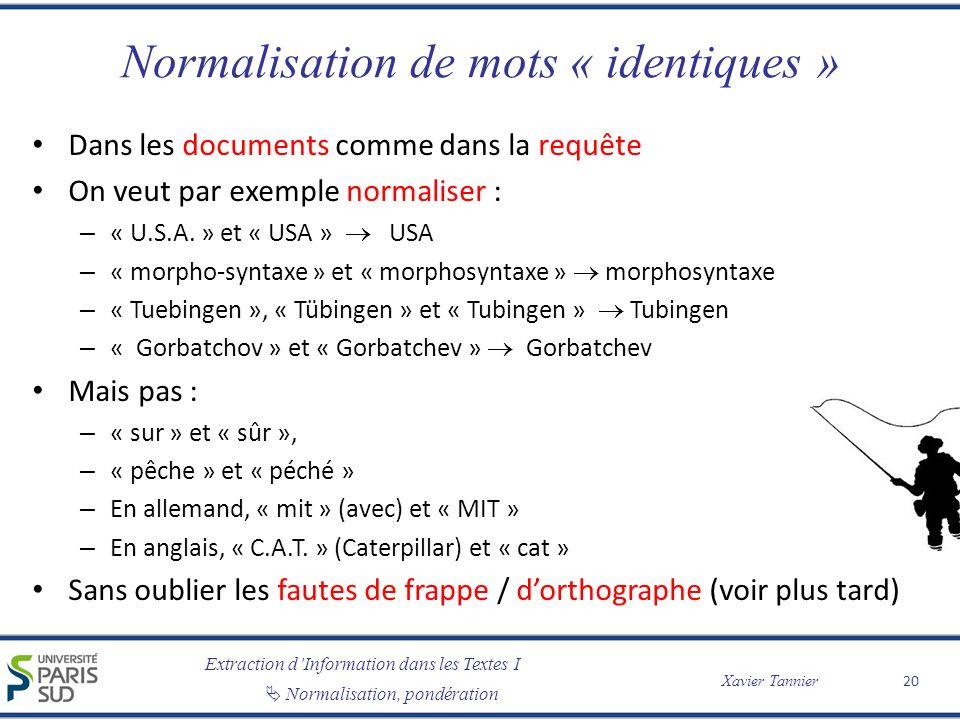 Extraction dInformation dans les Textes I Normalisation, pondération Xavier Tannier Normalisation de mots « identiques » Dans les documents comme dans la requête On veut par exemple normaliser : – « U.S.A.