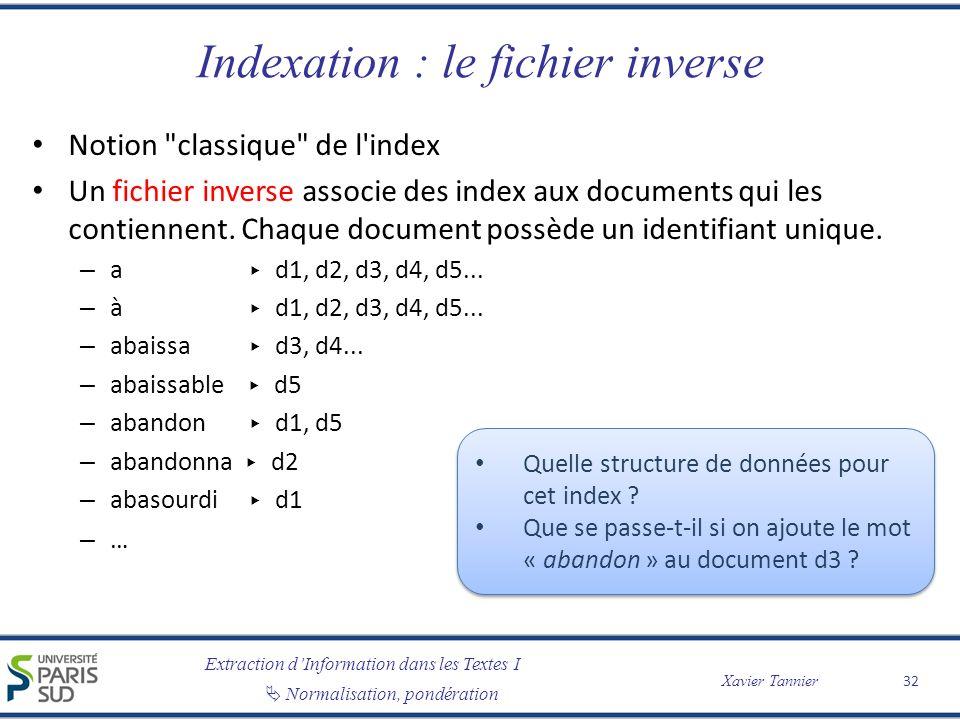 Extraction dInformation dans les Textes I Normalisation, pondération Xavier Tannier Indexation : le fichier inverse Notion classique de l index Un fichier inverse associe des index aux documents qui les contiennent.