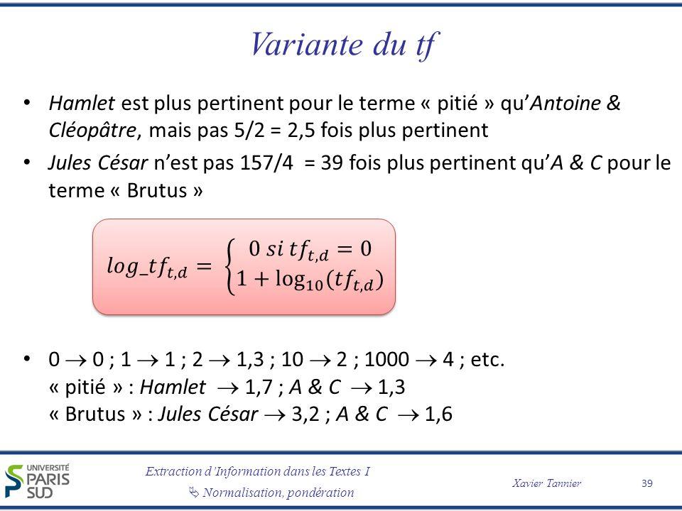 Extraction dInformation dans les Textes I Normalisation, pondération Xavier Tannier Variante du tf Hamlet est plus pertinent pour le terme « pitié » quAntoine & Cléopâtre, mais pas 5/2 = 2,5 fois plus pertinent Jules César nest pas 157/4 = 39 fois plus pertinent quA & C pour le terme « Brutus » 0 0 ; 1 1 ; 2 1,3 ; 10 2 ; 1000 4 ; etc.