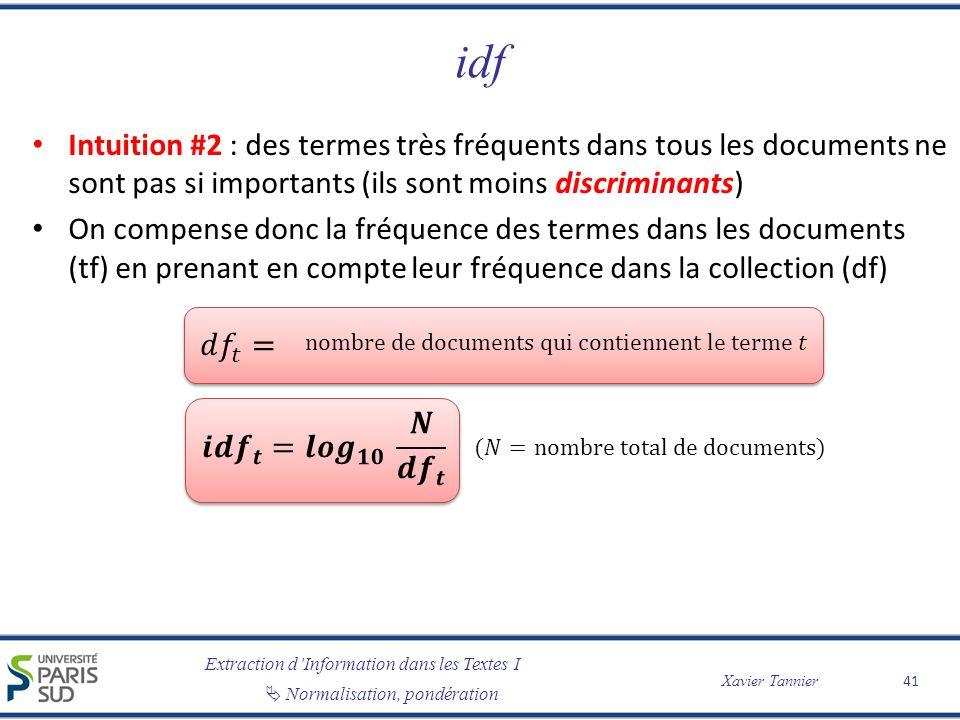 Extraction dInformation dans les Textes I Normalisation, pondération Xavier Tannier idf Intuition #2 : des termes très fréquents dans tous les documents ne sont pas si importants (ils sont moins discriminants) On compense donc la fréquence des termes dans les documents (tf) en prenant en compte leur fréquence dans la collection (df) 41