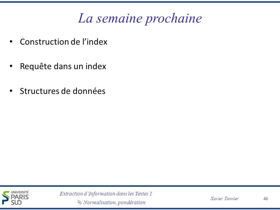 Extraction dInformation dans les Textes I Normalisation, pondération Xavier Tannier La semaine prochaine Construction de lindex Requête dans un index Structures de données 46