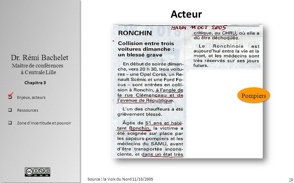 29 Dr. Rémi Bachelet Maître de conférences à Centrale Lille Enjeux, acteurs Ressources Zone dincertitude et pouvoir Chapitre 3 Source : la Voix du Nor