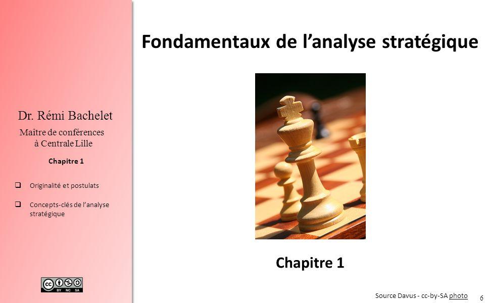 6 Chapitre 1 Dr. Rémi Bachelet Maître de conférences à Centrale Lille Originalité et postulats Concepts-clés de lanalyse stratégique Chapitre 1 Source