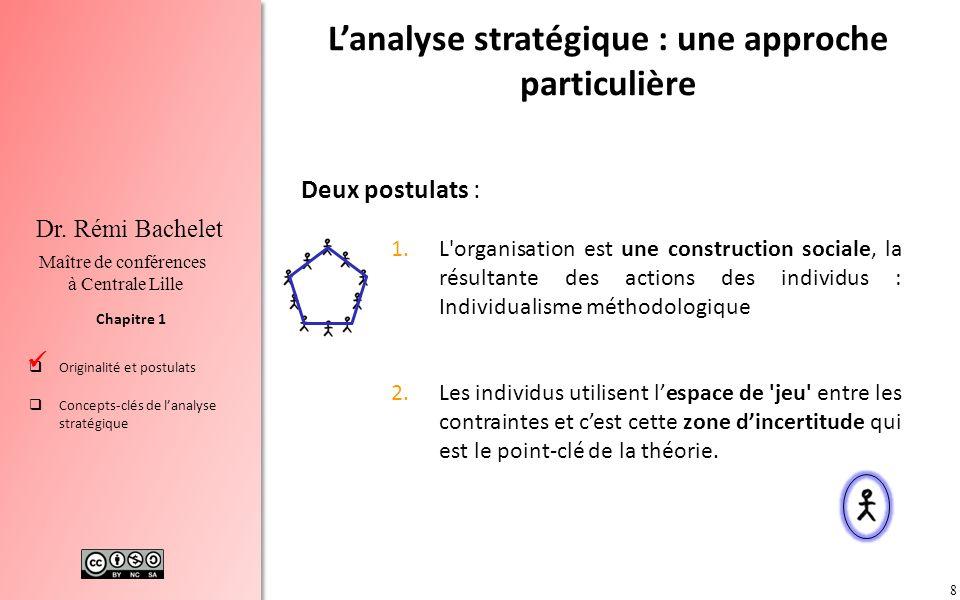 8 Chapitre 1 Dr. Rémi Bachelet Maître de conférences à Centrale Lille Originalité et postulats Concepts-clés de lanalyse stratégique Lanalyse stratégi