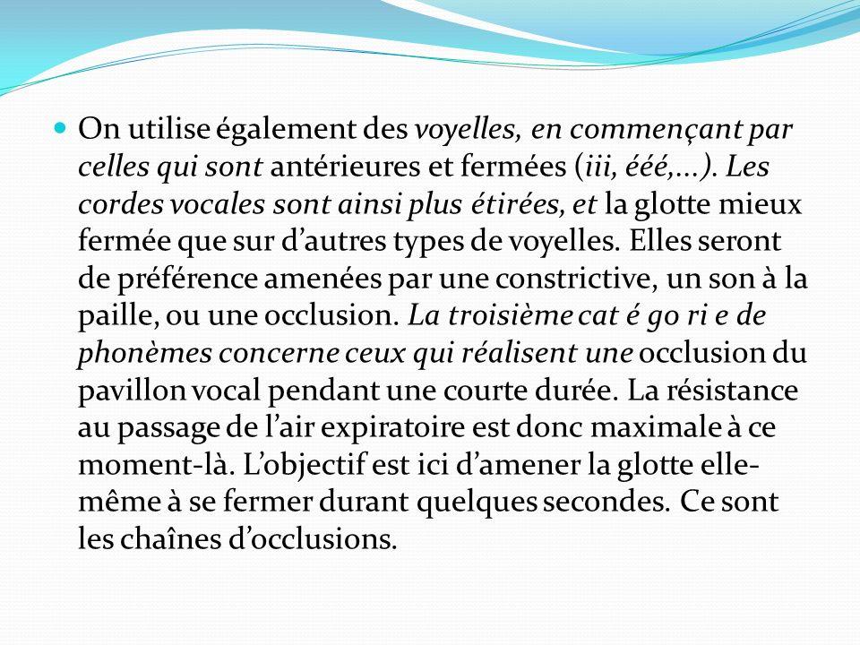 On utilise également des voyelles, en commençant par celles qui sont antérieures et fermées (iii, ééé,...). Les cordes vocales sont ainsi plus étirées