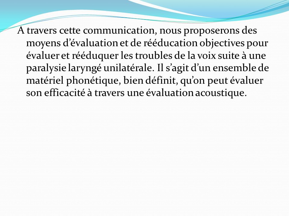 A travers cette communication, nous proposerons des moyens dévaluation et de rééducation objectives pour évaluer et rééduquer les troubles de la voix
