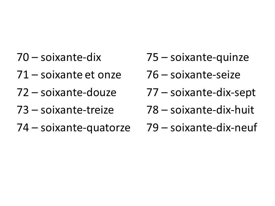 70 – soixante-dix 71 – soixante et onze 72 – soixante-douze 73 – soixante-treize 74 – soixante-quatorze 75 – soixante-quinze 76 – soixante-seize 77 –