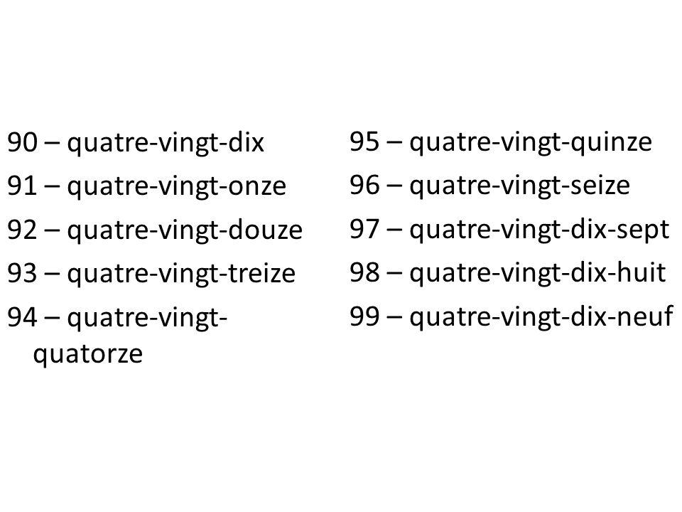 90 – quatre-vingt-dix 91 – quatre-vingt-onze 92 – quatre-vingt-douze 93 – quatre-vingt-treize 94 – quatre-vingt- quatorze 95 – quatre-vingt-quinze 96