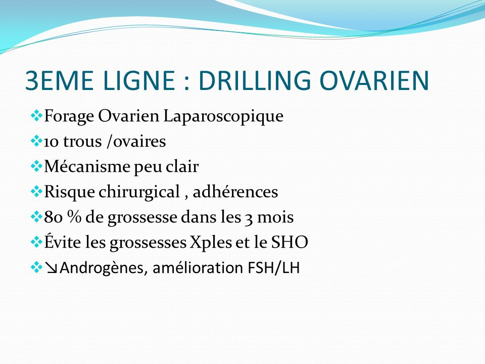 3EME LIGNE : DRILLING OVARIEN Forage Ovarien Laparoscopique 10 trous /ovaires Mécanisme peu clair Risque chirurgical, adhérences 80 % de grossesse dans les 3 mois Évite les grossesses Xples et le SHO Androgènes, amélioration FSH/LH