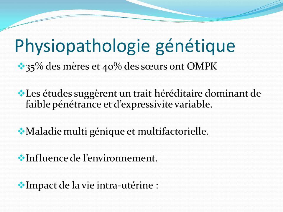 Physiopathologie génétique 35% des mères et 40% des sœurs ont OMPK Les études suggèrent un trait héréditaire dominant de faible pénétrance et dexpressivite variable.