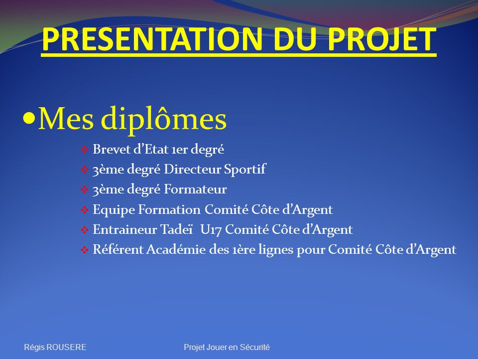 PRESENTATION DU PROJET Mes diplômes Brevet dEtat 1er degré 3ème degré Directeur Sportif 3ème degré Formateur Equipe Formation Comité Côte dArgent Entr