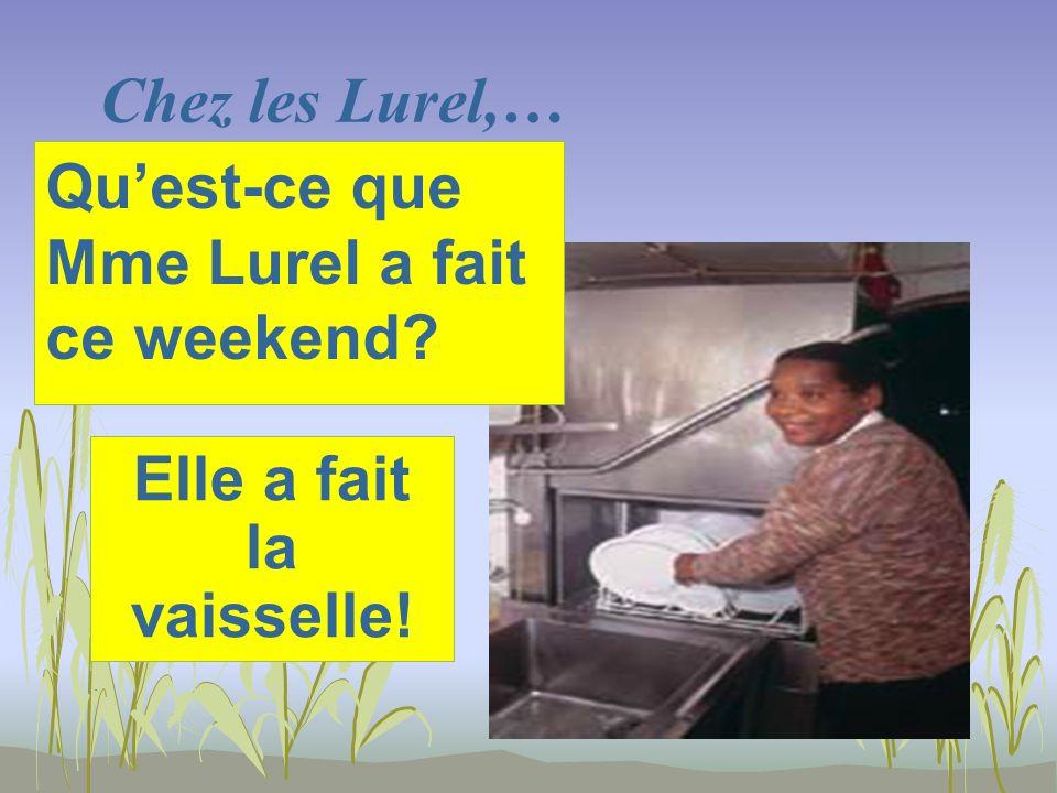 Chez les Lurel,… Elle a fait la vaisselle! Quest-ce que Mme Lurel a fait ce weekend?
