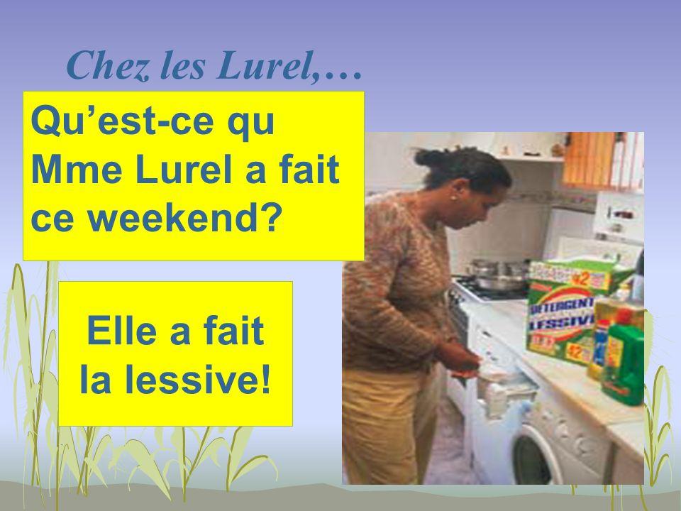 Chez les Lurel,… Elle a fait la lessive! Quest-ce qu Mme Lurel a fait ce weekend?