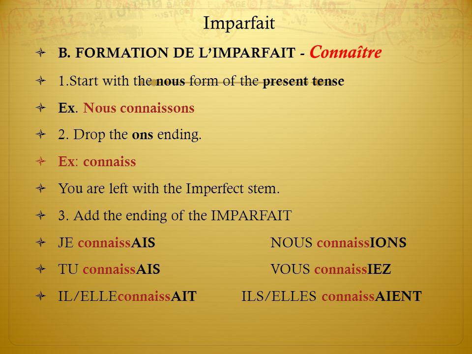 Imparfait B. FORMATION DE LIMPARFAIT - Connaître 1.Start with the nous form of the present tense Ex. Nous connaissons 2. Drop the ons ending. Ex : con
