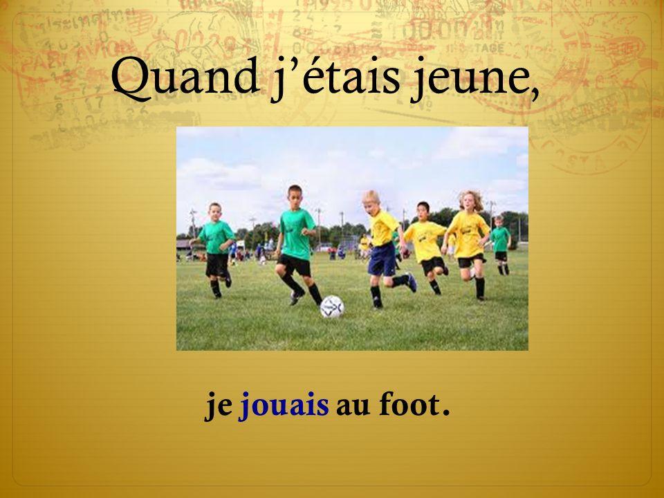 Quand jétais jeune, je jouais au foot.