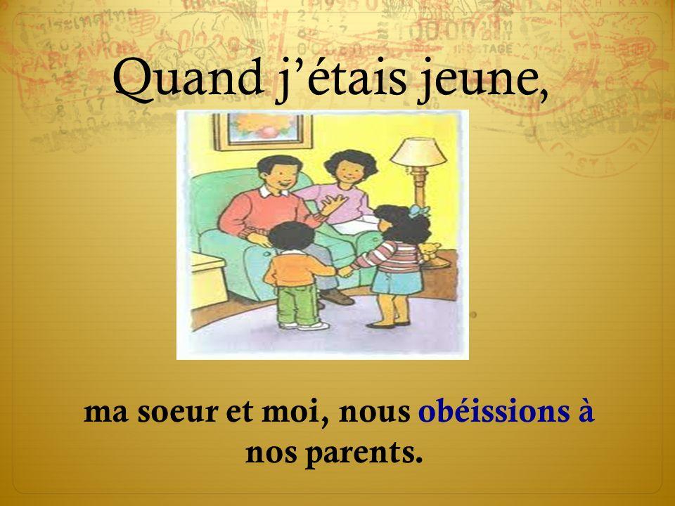 Quand jétais jeune, ma soeur et moi, nous obéissions à nos parents.