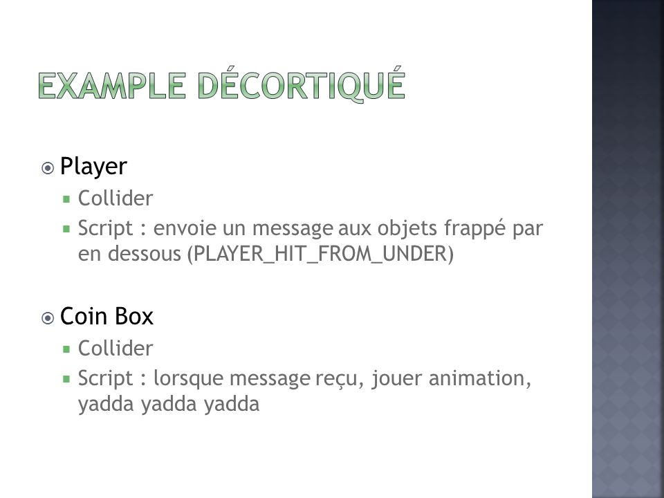 Player Collider Script : envoie un message aux objets frappé par en dessous (PLAYER_HIT_FROM_UNDER) Coin Box Collider Script : lorsque message reçu, jouer animation, yadda yadda yadda