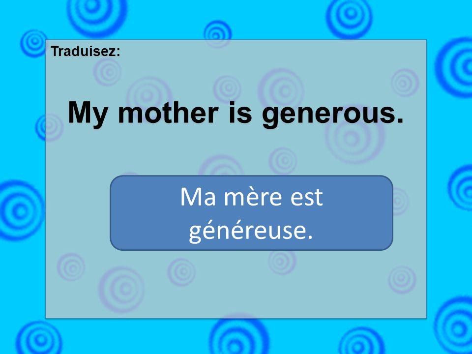 Traduisez: My mother is generous. Traduisez: My mother is generous. Ma mère est généreuse.
