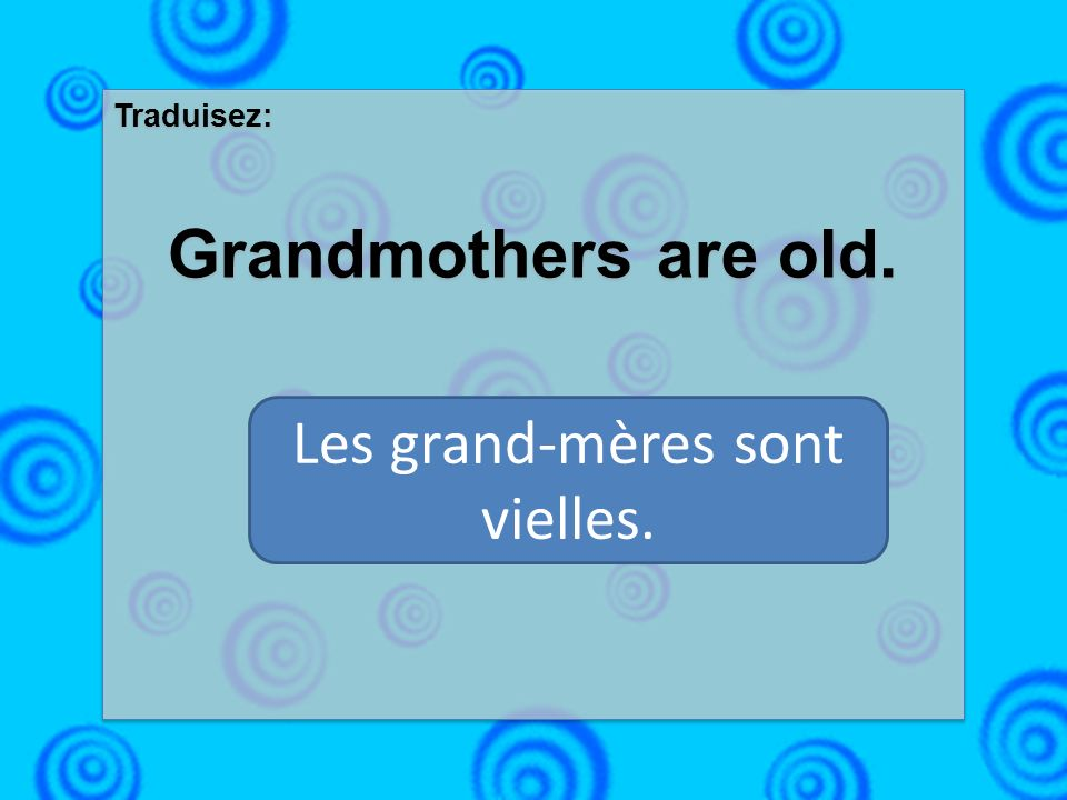 Traduisez: Grandmothers are old. Traduisez: Grandmothers are old. Les grand-mères sont vielles.