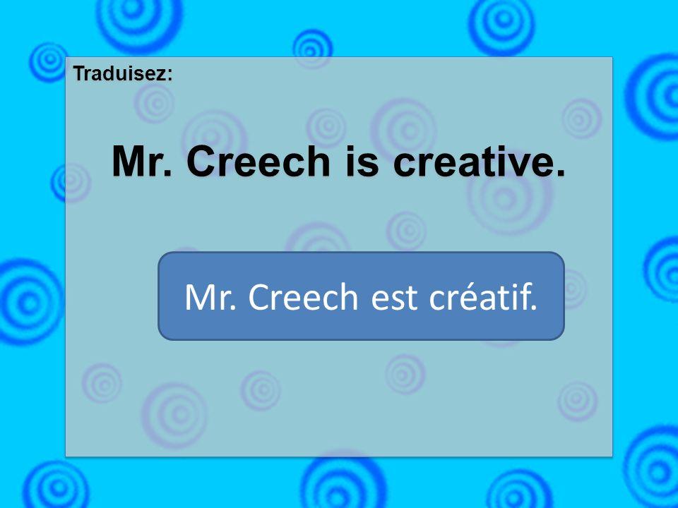 Traduisez: Mr. Creech is creative. Traduisez: Mr. Creech is creative. Mr. Creech est créatif.