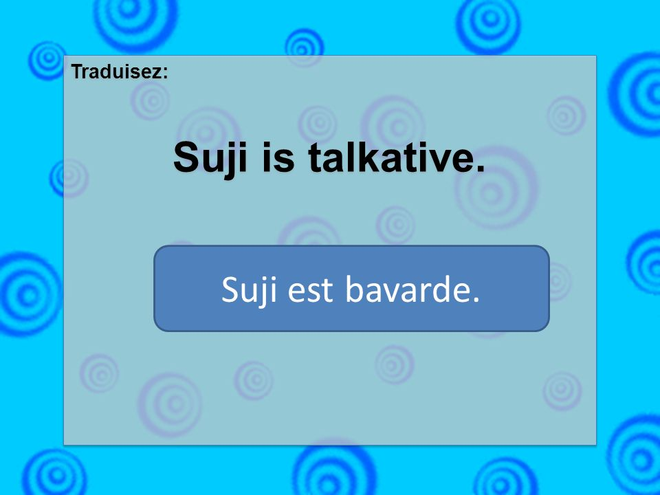 Traduisez: Suji is talkative. Traduisez: Suji is talkative. Suji est bavarde.